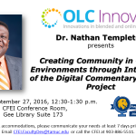 "OLC Innovate Innovations in blended and online learning logo Dr. Nathan Templeton presents ""Creating Community in Online Environments through Integration of the Digital Commentary Grading Project Date: September 27, 2016, 12:30-1:30 p.m. Location: CFEI Conference Room, Gee Library Suite 173 QEP Global Learning event! To request ADA accommodations, please communicate your needs at least 7 days prior to the event. Email CFEI.FacultyDev@tamuc.edu or call the CFEI at 903-886-5511."
