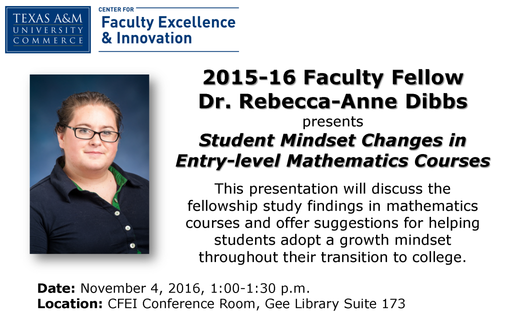 2015-16 Faculty Fellow Dr. Rebecca-Anne Dibbs presents  Student Mindset Changes in  Entry-level Mathematics Courses Date: November 4, 2016, 1:00-1:30 p.m.Location: CFEI Conference Room, Gee Library Suite 173 This presentation will discuss the fellowship study findings in mathematics courses and offer suggestions for helping students adopt a growth mindset throughout their transition to college.