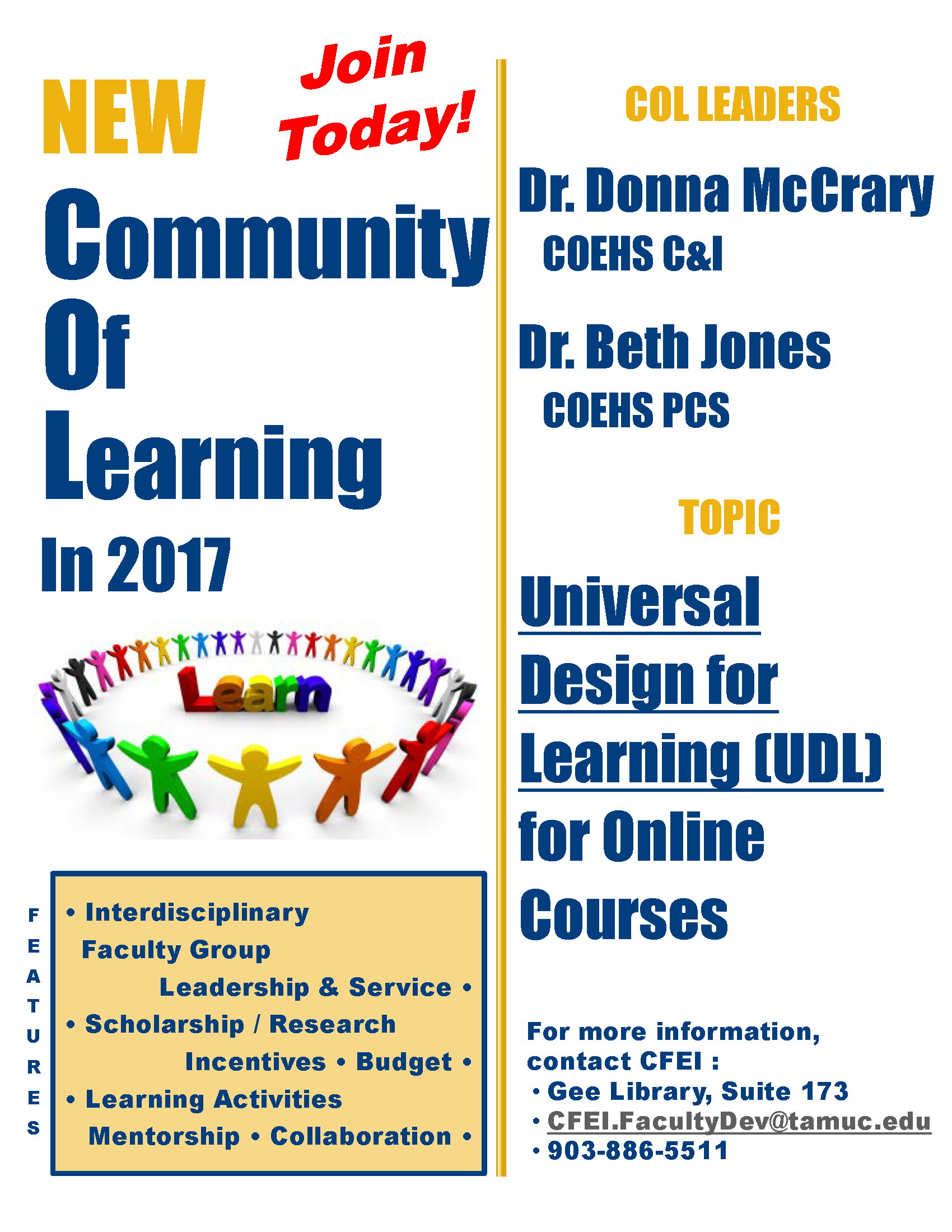 Join today! NEW Community of Learning in 2017. COL Leaders: Dr. Donna McCrary, COEHS C&I, Dr. Beth Jones, COEHS PCS. Topic: Universal Design for Learning (UDL) for Online Courses. Features: Interdisciplinary faculty group, leadership and service, scholarship/research, incentives, budget, learning activities, mentorship, collaboration. For more information, contact CFEI: Gee Library, Suite 173, CFEI.FacultyDev@tamuc.edu, 903-886-5511