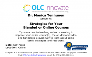 "OLC Innovate Innovations in blended and online learning logo Dr. Monica Tenhunen presents ""Strategies for Your Blended or Online Courses"" Description: If you are new to teaching online or wanting to improve your online course(s), the on-demand video and handout is a quick way to learn about some useful strategies and resources. Date: Self Paced Location: Online QEP Global Learning Event! To request ADA accommodations, please communicate your needs at least 7 days prior to the event. Email CFEI.FacultyDev@tamuc.edu or call the CFEI at 903-886-5511."